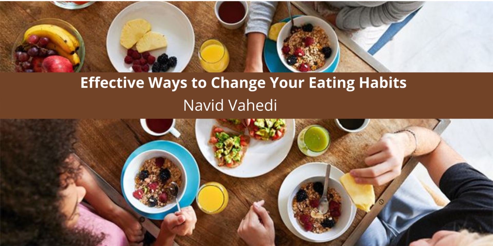 Dr. Navid Vahedi Offers Simple Yet Effective Ways to Change Your Eating Habits