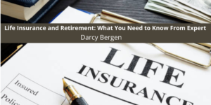 Life Insurance and Retirement: What You Need to Know From Expert Darcy Bergen