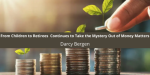 From Children to Retirees Darcy Bergen Continues to Take the Mystery Out of Money Matters