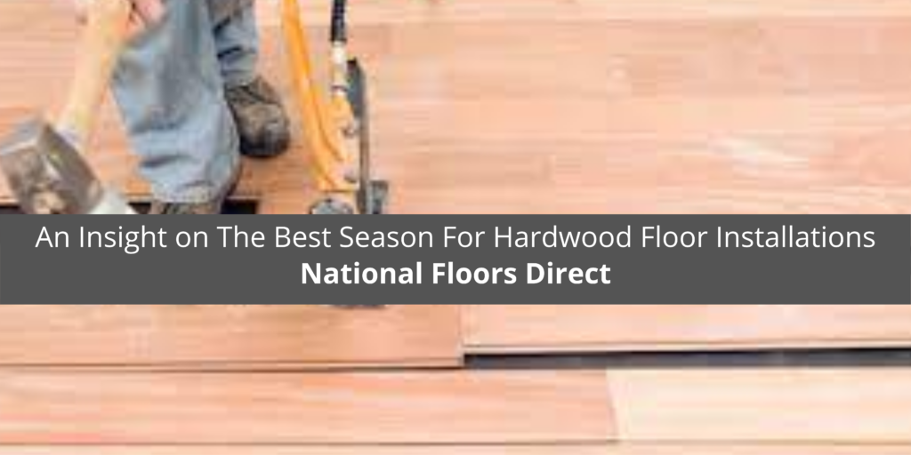 National Floors Direct Offers An Insight on The Best Season For Hardwood Floor Installations