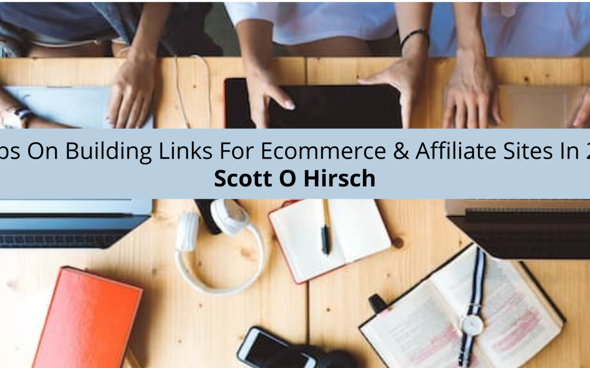 Scott O Hirsch Provides Tips On Building Links For Ecommerce & Affiliate Sites In 2021