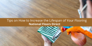 National Floors Direct Gives Us Tips on How to Increase the Lifespan of Your Flooring