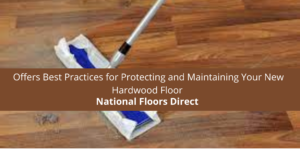 National Floors Direct Offers Best Practices for Protecting and Maintaining Your New Hardwood Floor