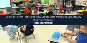 Jim Marchese Looks at Parent Rights and How School Mask Mandates Can Actually Hurt Our Children