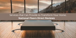 Services that National Floors Direct Can Provide to Transform Your Home.